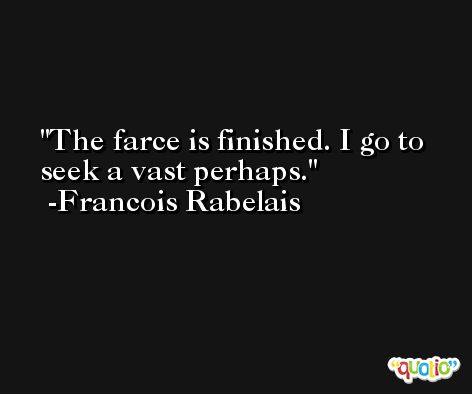 The farce is finished. I go to seek a vast perhaps. -Francois Rabelais