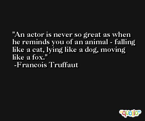 An actor is never so great as when he reminds you of an animal - falling like a cat, lying like a dog, moving like a fox. -Francois Truffaut