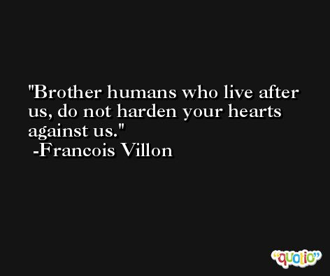 Brother humans who live after us, do not harden your hearts against us. -Francois Villon
