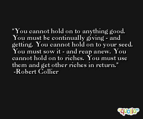 You cannot hold on to anything good. You must be continually giving - and getting. You cannot hold on to your seed. You must sow it - and reap anew. You cannot hold on to riches. You must use them and get other riches in return. -Robert Collier