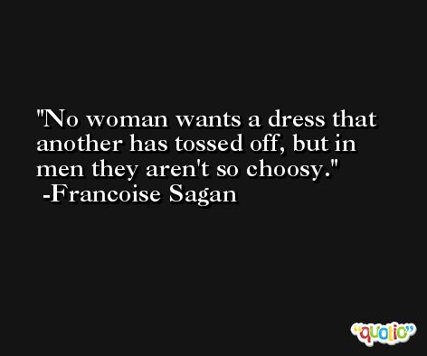 No woman wants a dress that another has tossed off, but in men they aren't so choosy. -Francoise Sagan