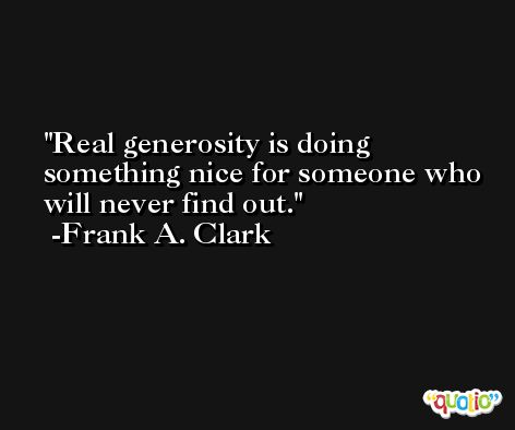 Real generosity is doing something nice for someone who will never find out. -Frank A. Clark