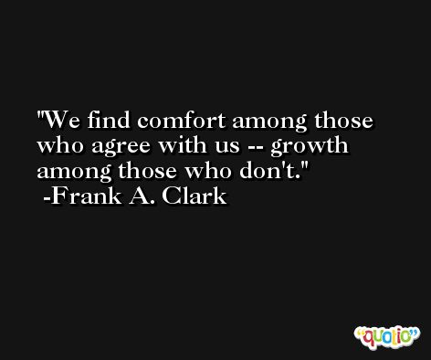 We find comfort among those who agree with us -- growth among those who don't. -Frank A. Clark