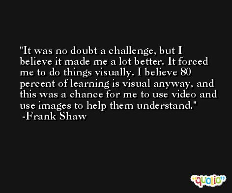 It was no doubt a challenge, but I believe it made me a lot better. It forced me to do things visually. I believe 80 percent of learning is visual anyway, and this was a chance for me to use video and use images to help them understand. -Frank Shaw