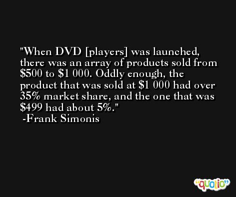 When DVD [players] was launched, there was an array of products sold from $500 to $1 000. Oddly enough, the product that was sold at $1 000 had over 35% market share, and the one that was $499 had about 5%. -Frank Simonis