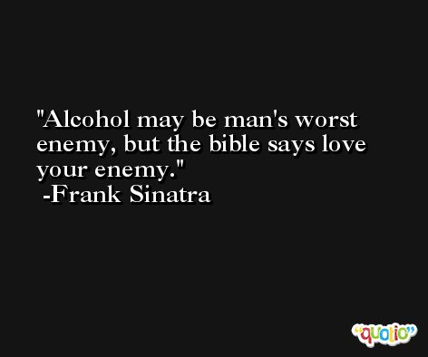 Alcohol may be man's worst enemy, but the bible says love your enemy. -Frank Sinatra