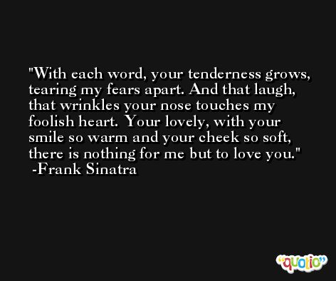 With each word, your tenderness grows, tearing my fears apart. And that laugh, that wrinkles your nose touches my foolish heart. Your lovely, with your smile so warm and your cheek so soft, there is nothing for me but to love you. -Frank Sinatra