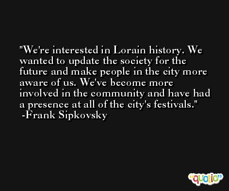 We're interested in Lorain history. We wanted to update the society for the future and make people in the city more aware of us. We've become more involved in the community and have had a presence at all of the city's festivals. -Frank Sipkovsky