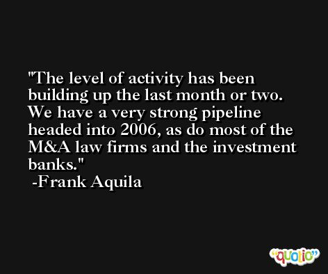 The level of activity has been building up the last month or two. We have a very strong pipeline headed into 2006, as do most of the M&A law firms and the investment banks. -Frank Aquila