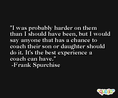 I was probably harder on them than I should have been, but I would say anyone that has a chance to coach their son or daughter should do it. It's the best experience a coach can have. -Frank Spurchise