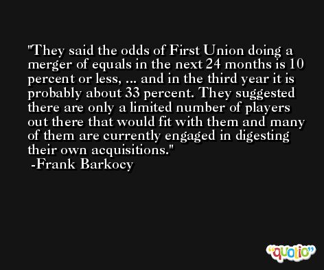 They said the odds of First Union doing a merger of equals in the next 24 months is 10 percent or less, ... and in the third year it is probably about 33 percent. They suggested there are only a limited number of players out there that would fit with them and many of them are currently engaged in digesting their own acquisitions. -Frank Barkocy