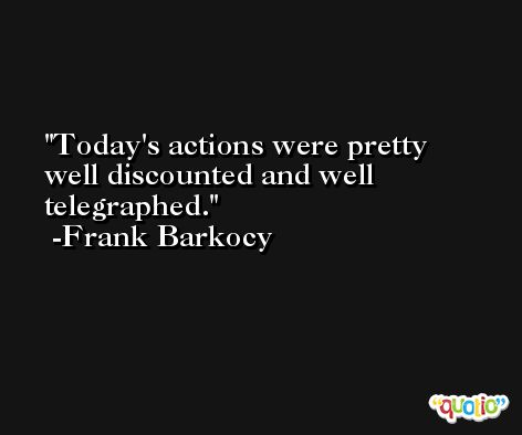 Today's actions were pretty well discounted and well telegraphed. -Frank Barkocy