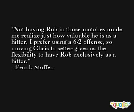 Not having Rob in those matches made me realize just how valuable he is as a hitter. I prefer using a 6-2 offense, so moving Chris to setter gives us the flexibility to have Rob exclusively as a hitter. -Frank Staffen