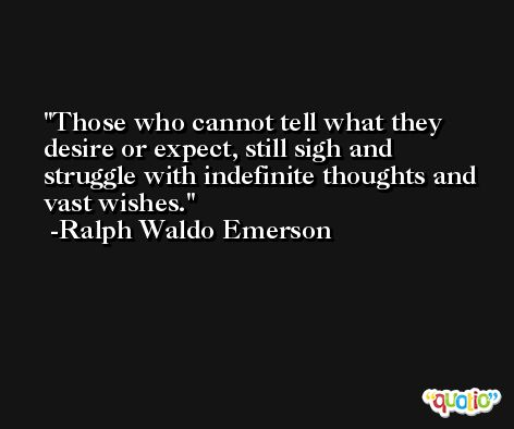 Those who cannot tell what they desire or expect, still sigh and struggle with indefinite thoughts and vast wishes. -Ralph Waldo Emerson