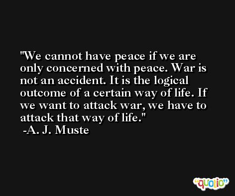 We cannot have peace if we are only concerned with peace. War is not an accident. It is the logical outcome of a certain way of life. If we want to attack war, we have to attack that way of life. -A. J. Muste