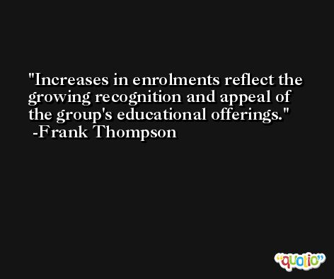 Increases in enrolments reflect the growing recognition and appeal of the group's educational offerings. -Frank Thompson