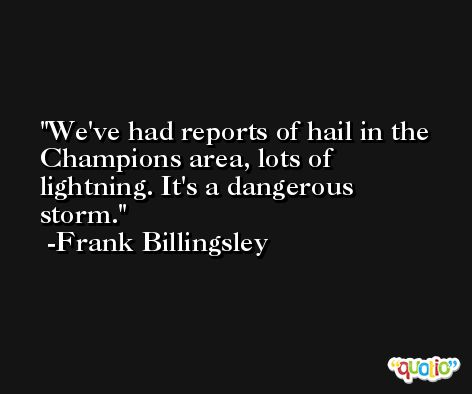 We've had reports of hail in the Champions area, lots of lightning. It's a dangerous storm. -Frank Billingsley