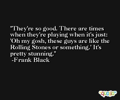 They're so good. There are times when they're playing when it's just: 'Oh my gosh, these guys are like the Rolling Stones or something.' It's pretty stunning. -Frank Black