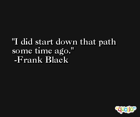 I did start down that path some time ago. -Frank Black