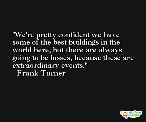 We're pretty confident we have some of the best buildings in the world here, but there are always going to be losses, because these are extraordinary events. -Frank Turner