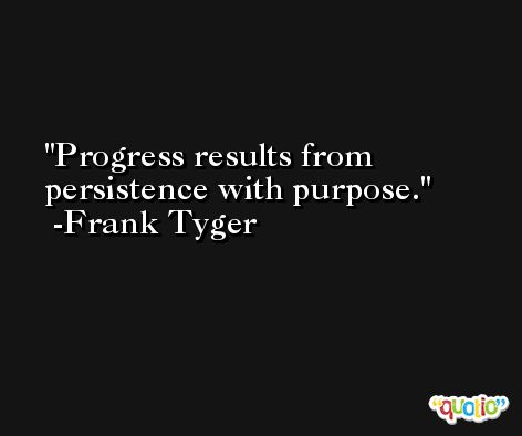 Progress results from persistence with purpose. -Frank Tyger