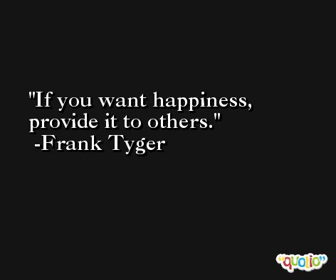 If you want happiness, provide it to others. -Frank Tyger