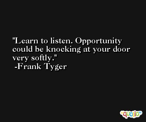Learn to listen. Opportunity could be knocking at your door very softly. -Frank Tyger