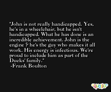 John is not really handicapped. Yes, he's in a wheelchair, but he isn't handicapped. What he has done is an incredible achievement. John is the engine ? he's the guy who makes it all work. His energy is infectious. We're proud to include him as part of the Ducks' family. -Frank Boulton