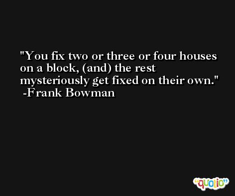 You fix two or three or four houses on a block, (and) the rest mysteriously get fixed on their own. -Frank Bowman