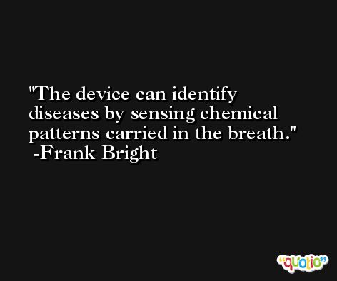 The device can identify diseases by sensing chemical patterns carried in the breath. -Frank Bright