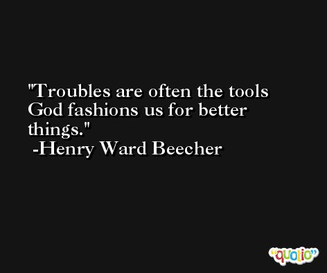 Troubles are often the tools God fashions us for better things. -Henry Ward Beecher