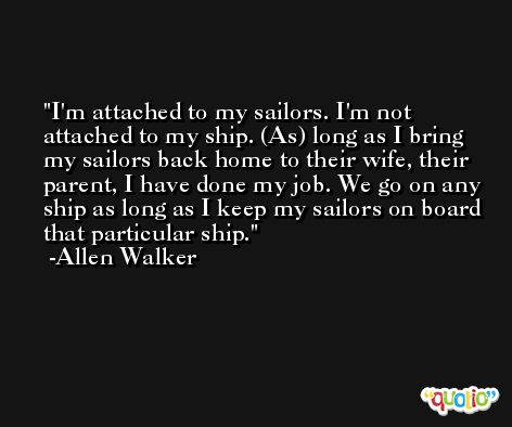 I'm attached to my sailors. I'm not attached to my ship. (As) long as I bring my sailors back home to their wife, their parent, I have done my job. We go on any ship as long as I keep my sailors on board that particular ship. -Allen Walker