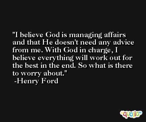 I believe God is managing affairs and that He doesn't need any advice from me. With God in charge, I believe everything will work out for the best in the end. So what is there to worry about. -Henry Ford