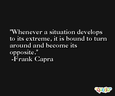Whenever a situation develops to its extreme, it is bound to turn around and become its opposite. -Frank Capra
