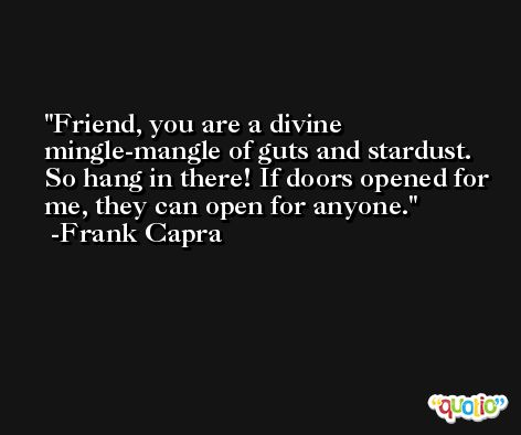 Friend, you are a divine mingle-mangle of guts and stardust. So hang in there! If doors opened for me, they can open for anyone. -Frank Capra