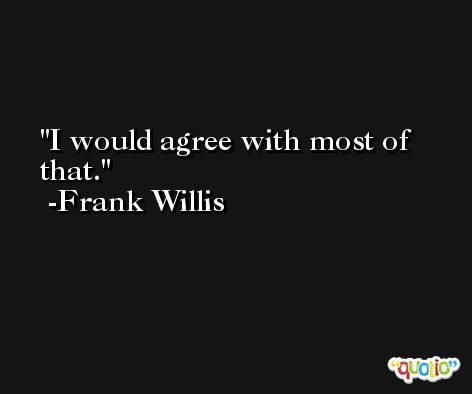 I would agree with most of that. -Frank Willis