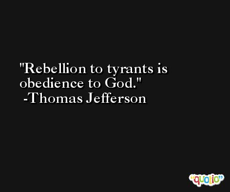 Rebellion to tyrants is obedience to God. -Thomas Jefferson