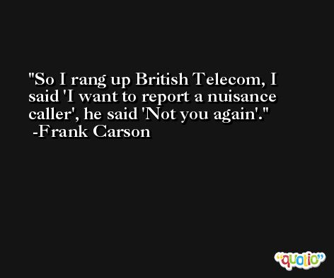 So I rang up British Telecom, I said 'I want to report a nuisance caller', he said 'Not you again'. -Frank Carson
