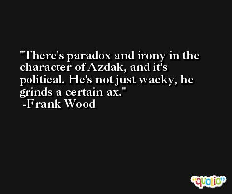 There's paradox and irony in the character of Azdak, and it's political. He's not just wacky, he grinds a certain ax. -Frank Wood