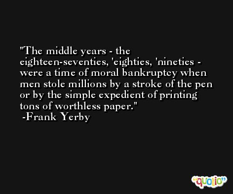 The middle years - the eighteen-seventies, 'eighties, 'nineties - were a time of moral bankruptcy when men stole millions by a stroke of the pen or by the simple expedient of printing tons of worthless paper. -Frank Yerby