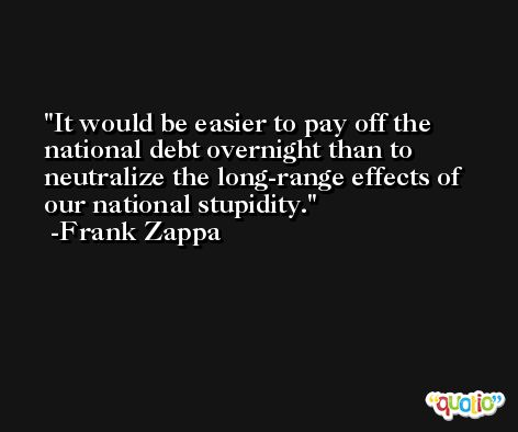 It would be easier to pay off the national debt overnight than to neutralize the long-range effects of our national stupidity. -Frank Zappa