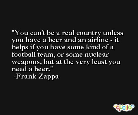 You can't be a real country unless you have a beer and an airline - it helps if you have some kind of a football team, or some nuclear weapons, but at the very least you need a beer. -Frank Zappa
