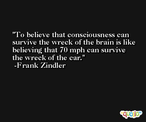 To believe that consciousness can survive the wreck of the brain is like believing that 70 mph can survive the wreck of the car. -Frank Zindler