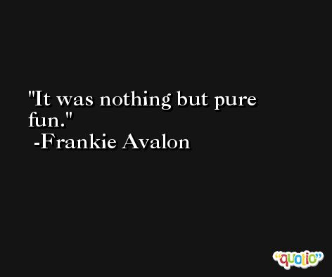 It was nothing but pure fun. -Frankie Avalon