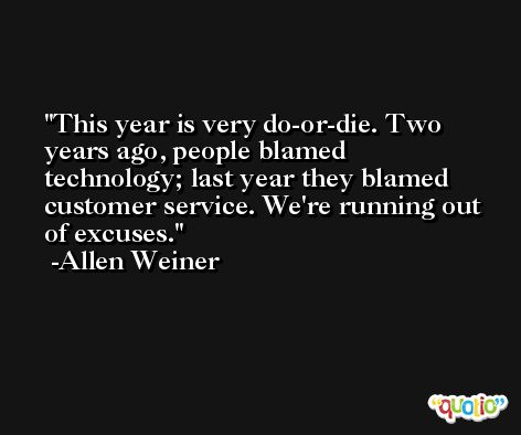 This year is very do-or-die. Two years ago, people blamed technology; last year they blamed customer service. We're running out of excuses. -Allen Weiner