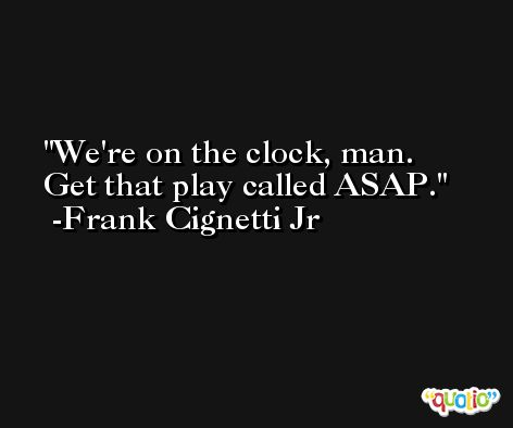 We're on the clock, man. Get that play called ASAP. -Frank Cignetti Jr