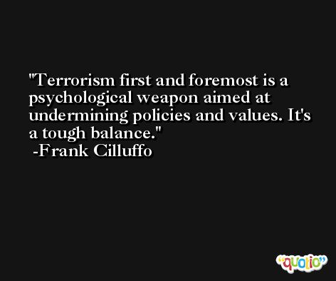 Terrorism first and foremost is a psychological weapon aimed at undermining policies and values. It's a tough balance. -Frank Cilluffo