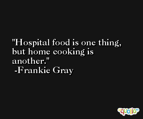 Hospital food is one thing, but home cooking is another. -Frankie Gray