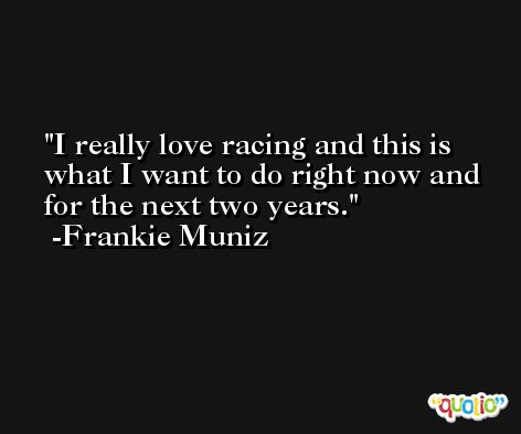 I really love racing and this is what I want to do right now and for the next two years. -Frankie Muniz