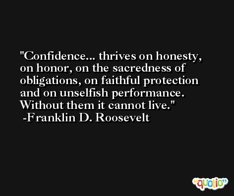 Confidence... thrives on honesty, on honor, on the sacredness of obligations, on faithful protection and on unselfish performance. Without them it cannot live. -Franklin D. Roosevelt